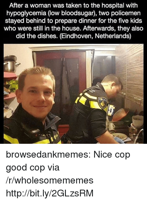 Taken, Tumblr, and Blog: After a woman was taken to the hospital with  hypoglycemia (low bloodsugar), two policemen  stayed behind to prepare dinner for the five kids  who were still in the house. Afterwards, they also  did the dishes. (Eindhoven, Netherlands) browsedankmemes:  Nice cop good cop via /r/wholesomememes http://bit.ly/2GLzsRM