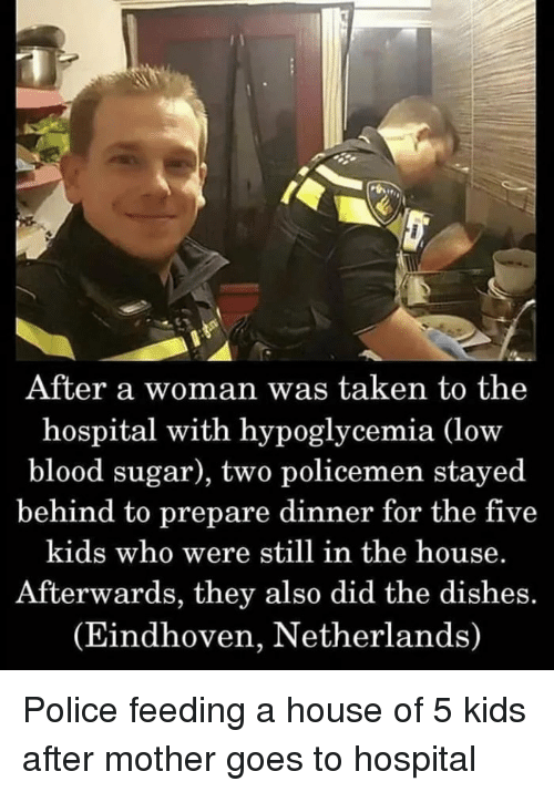 Police, Taken, and Hospital: After a woman was taken to the  hospital with hypoglycemia (low  blood sugar), two policemen stayed  behind to prepare dinner for the five  kids who were still in the house.  Afterwards, they also did the dishes.  (Eindhoven, Netherlands) Police feeding a house of 5 kids after mother goes to hospital