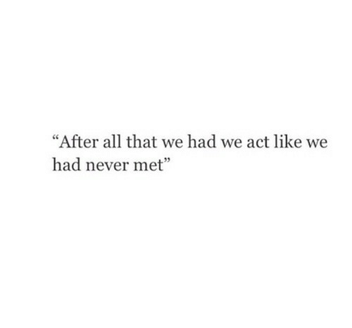 """All That, Never, and Act: """"After all that we had we act like we  had never met"""""""