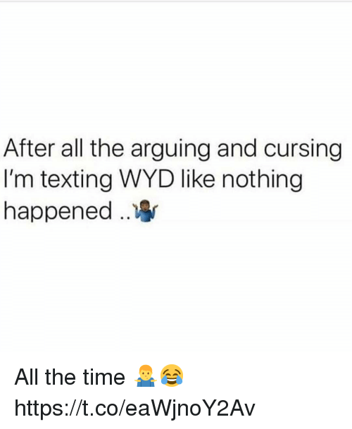 Texting, Wyd, and Time: After all the arguing and cursing  I'm texting WYD like nothing  happened .. All the time 🤷♂️😂 https://t.co/eaWjnoY2Av