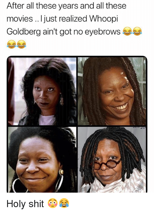 goldberg: After all these years and all these  movies .. Ijust realized Whoopi  Goldberg ain't got no eyebrows Holy shit 😳😂