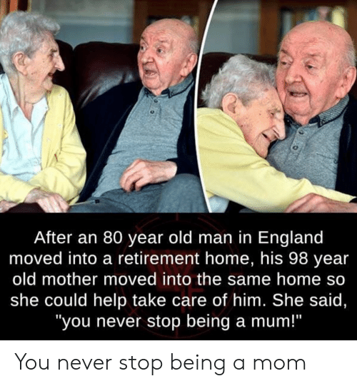 "England, Old Man, and Help: After an 80 year old man in England  moved into a retirement home, his 98 year  old mother moved into the same home so  she could help take care of him. She said,  ""you never stop being a mum!"" You never stop being a mom"