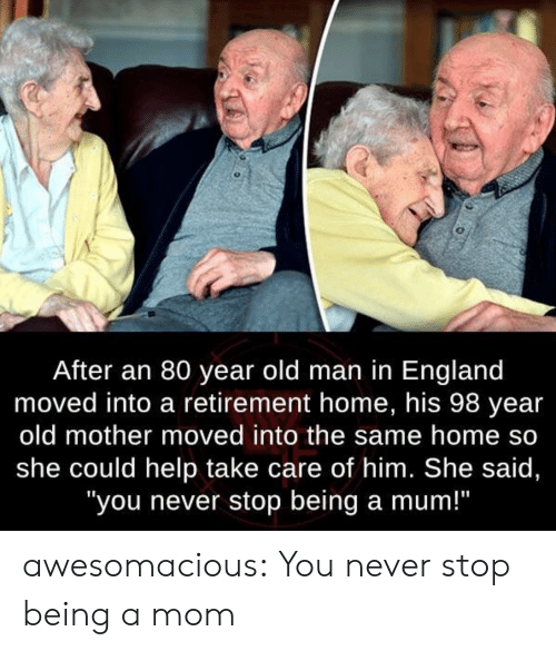 """England, Old Man, and Tumblr: After an 80 year old man in England  moved into a retirement home, his 98 year  old mother moved into the same home so  she could help take care of him. She said,  """"you never stop being a mum!"""" awesomacious:  You never stop being a mom"""