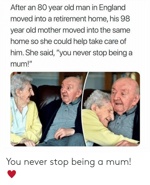 """England, Old Man, and Help: After an 80 year old man in England  moved into a retirement home, his 98  year old mother moved into the same  home so she could help take care of  him. She said, """"you never stop being a  mum!  I1 You never stop being a mum! ♥️"""