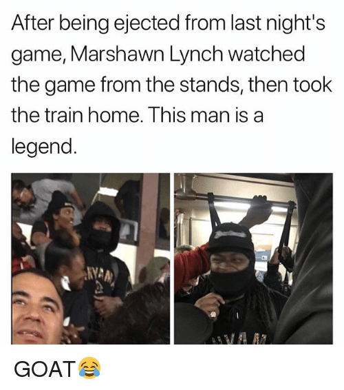 Marshawn Lynch: After being ejected from last night's  game, Marshawn Lynch watched  the game from the stands, then took  the train home. Ihis man is a  legend. GOAT😂