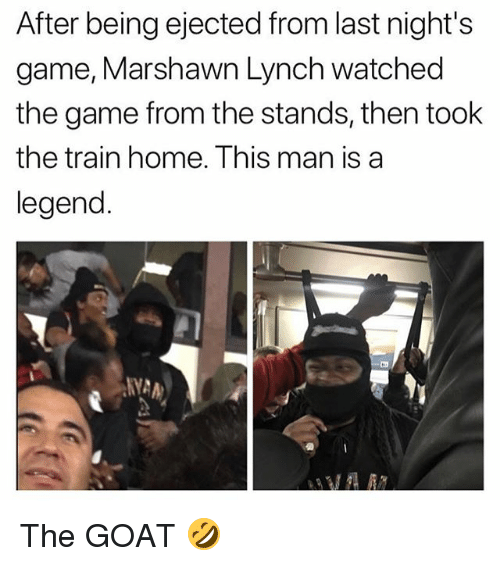Marshawn Lynch: After being ejected from last night's  game, Marshawn Lynch watched  the game from the stands, then took  the train home. This man is a  legend  NYA The GOAT 🤣