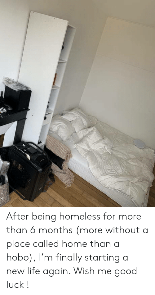 starting a: After being homeless for more than 6 months (more without a place called home than a hobo), I'm finally starting a new life again. Wish me good luck !
