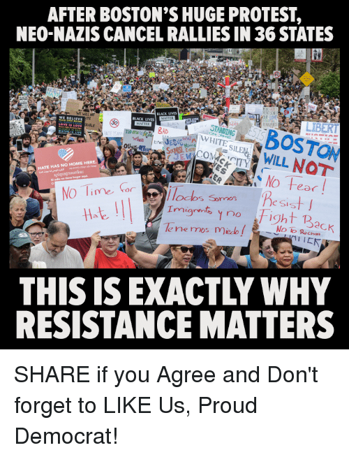 protestant: AFTER BOSTON'S HUGE PROTEST,  NEO-NAZIS CANCEL RALLIES IN 36 STATES  SABOSTON  ITSWILL NOT  BLACK LIVES  BLACK LIVES  TE  WE BELLE  STANDING  WHITE  BAD  ASLE  Ot  HATE HAS NO HOME HERE  No Tie  11at  odos Sormos  e Sis  | | | |  Imigrnt, no Fight Back  THIS IS EXACTLY WHY  RESISTANCE MATTERS SHARE if you Agree and Don't forget to LIKE Us, Proud Democrat!