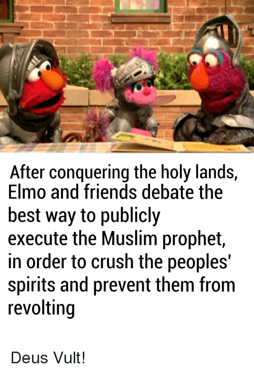 Holy Land: After conquering the holy lands,  Elmo and friends debate the  best way to publicly  execute the Muslim prophet  in order to crush the peoples'  Spirits and prevent them from  revolting Deus Vult!