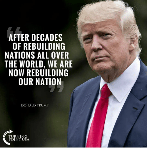 Donald Trump, Memes, and Trump: AFTER DECADES  OF REBUILDING  NATIONS ALL OVER  THE WORLD, WE ARE  NOW REBUILDING  OUR NATION  DONALD TRUMP  TURNING  POINT USA