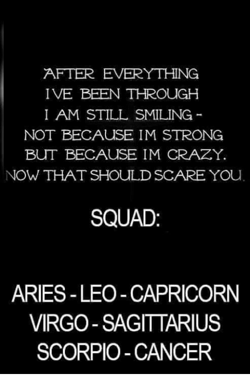 Squade: AFTER EVERYTHING  IVE BEEN THROUGH  I AM STILL SMILING  NOT BECAUSE IM STRONG  BUT BECAUSE IM CRAZY.  NOW THAT SHOULD SCARE YOu  SQUAD  ARIES-LEO -CAPRICORN  VIRGO SAGITTARIUS  SCORPIO-CANCER