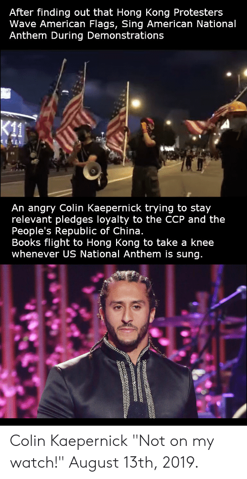 "Take A Knee: After finding out that Hong Kong Protesters  Wave American Flags, Sing American National  Anthem During Demonstrations  K11  An angry Colin Kaepernick trying to stay  relevant pledges loyalty to the CCP and the  People's Republic of China.  Books flight to Hong Kong to take a knee  whenever US National Anthem is sung.  ccwc.w.lc Colin Kaepernick ""Not on my watch!"" August 13th, 2019."