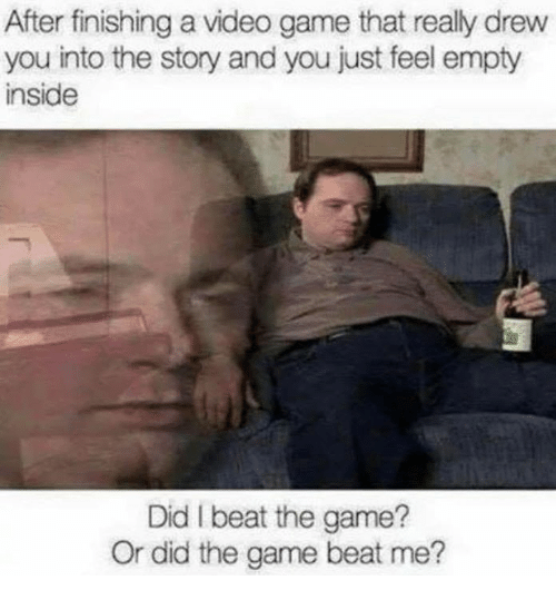 The Game, Game, and Video: After finishing a video game that really drew  you into the story and you just feel empty  inside  Did I beat the game?  Or did the game beat me?