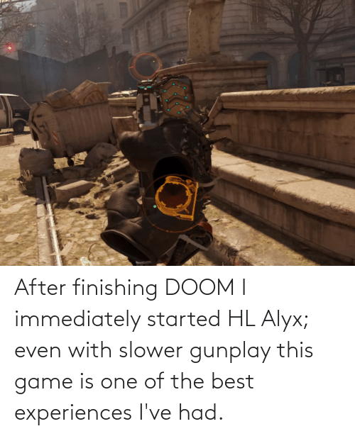 Experiences: After finishing DOOM I immediately started HL Alyx; even with slower gunplay this game is one of the best experiences I've had.