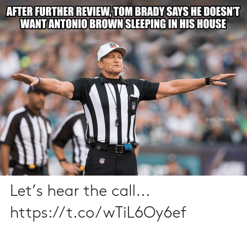 Football, Memes, and Nfl: AFTER FURTHER REVIEW, TOM BRADY SAYS HE DOESNT  WANT ANTONIO BROWN SLEEPING IN HIS HOUSE  @NFL_MEMES Let's hear the call... https://t.co/wTiL6Oy6ef