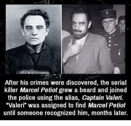 "Beard, Police, and Serial: After his crimes were discovered, the serial  killer Marcel Petiot grew a beard and joined  the police using the alias, Captain Valeri.  Valeri"" was assigned to find Marcel Petiot  until someone recognized him, months later."