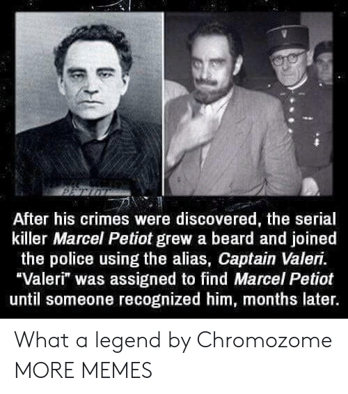 "Beard, Dank, and Memes: After his crimes were discovered, the serial  killer Marcel Petiot grew a beard and joined  the police using the alias, Captain Valeri.  Valeri"" was assigned to find Marcel Petiot  until someone recognized him, months later. What a legend by Chromozome MORE MEMES"