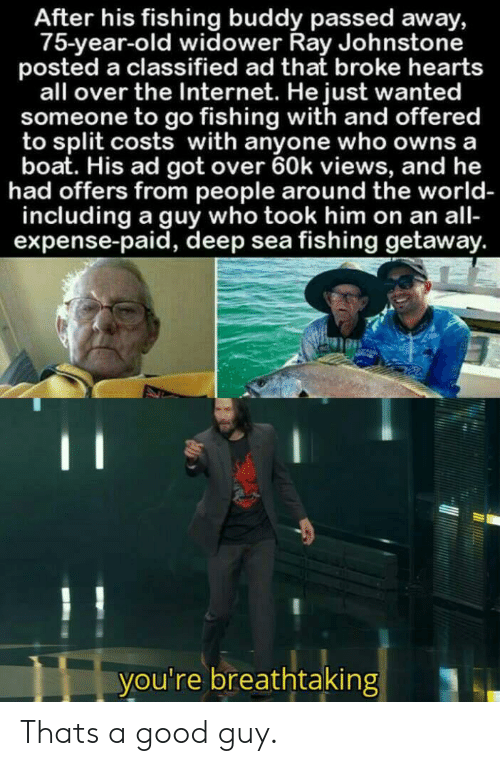 Expense: After his fishing buddy passed away,  75-year-old widower Ray Johnstone  posted a classified ad that broke hearts  all over the Internet. He just wanted  someone to go fishing with and offered  to split costs with anyone who owns a  boat. His ad got over 60k views, and he  had offers from people around the world-  including a guy who took him on an all-  expense-paid, deep sea fishing getaway.  C  you're breathtaking Thats a good guy.