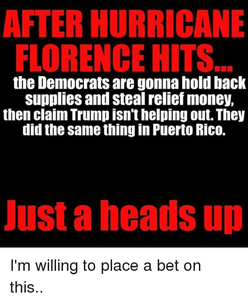 Memes, Money, and Hurricane: AFTER HURRICANE  FLORENCE HITS  the Democrats are gonna hold back  suppies and steal reliet money.  then claim Trump isn't helping out. They  did the same thing in Puerto Rico.  ust a heads up I'm willing to place a bet on this..
