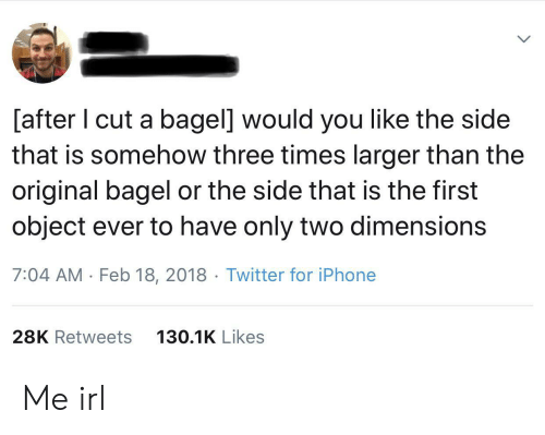 You Like The: [after I cut a bagel] would you like the side  that is somehow three times larger than the  original bagel or the side that is the first  object ever to have only two dimensions  7:04 AM Feb 18, 2018 Twitter for iPhone  28K Retweets  130.1K Likes Me irl