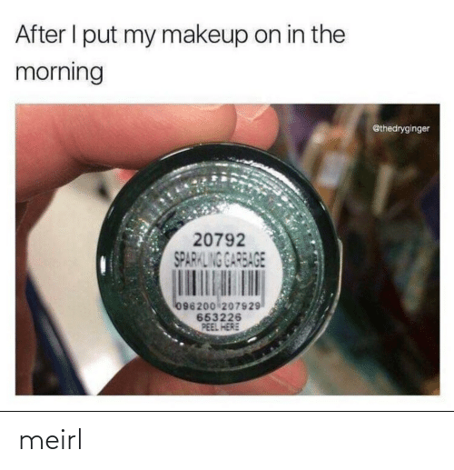 Makeup: After I put my makeup on in the  morning  @thedryginger  20792  SPARKLING GARBAGE  096200 207929  653226  PEEL HERE meirl