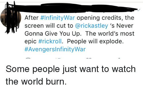 Most Epic: After #InfinityWar opening credits, the  screen will cut to @rickastley 's Never  Gonna Give You Up. The world's most  epic #rickroll. People will explode.  Some people just want to watch the world burn.