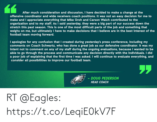 football team: After much consideration and discussion, I have decided to make a change at the  offensive coordinator and wide receivers coach positions. It was not an easy decision for me to  make and I appreciate everything that Mike Groh and Carson Walch contributed to the  organization and to my staff. As I said yesterday, they were a big part of our success down the  stretch this past season. This is one of the most difficult parts of the job and something that  weighs on me, but ultimately I have to make decisions that I believe are in the best interest of the  football team moving forward.  I apologize for any confusion that I created during yesterday's press conference, including my  comments on Coach Schwartz, who has done a great job as our defensive coordinator. It was my  intent not to comment on any of my staff during the ongoing evaluations, because I wanted to be  able to go through the process and communicate any decision directly with the individuals. I did  a poor job of explaining that the first time I was asked. I will continue to evaluate everything, and  consider all possibilities to improve our football team.  DOUG PEDERSON  HEAD COACH RT @Eagles: https://t.co/LeqiE0kV7F