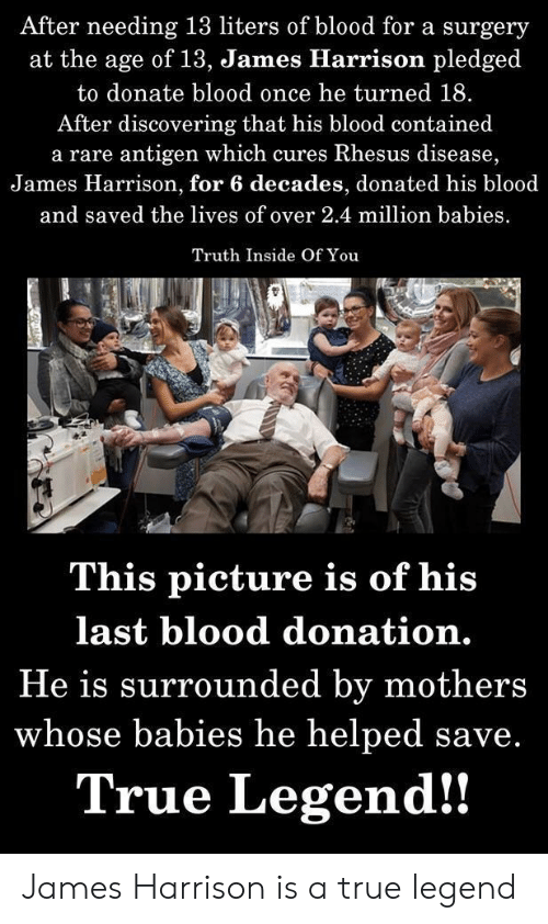 True, Mothers, and Truth: After needing 13 liters of blood for a surgery  at the age of 13, James Hlarrison pledged  to donate blood once he turned 18.  After discovering that his blood contained  a rare antigen which cures Rhesus disease,  James Harrison, for 6 decades, donated his blood  and saved the lives of over 2.4 million babies  Truth Inside Of You  This picture is of his  last blood donation.  He is surrounded by mothers  whose babies he helped save.  True Legend!! James Harrison is a true legend