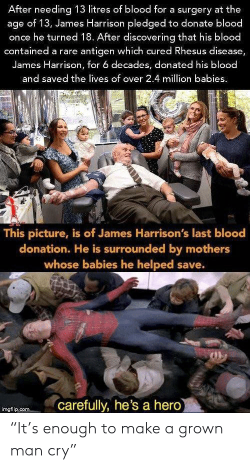 "Mothers, James Harrison, and Hero: After needing 13 litres of blood for a surgery at the  age of 13, James Harrison pledged to donate blood  once he turned 18. After discovering that his blood  contained a rare antigen which cured Rhesus disease,  James Harrison, for 6 decades, donated his blood  and saved the lives of over 2.4 million babies  This picture, is of James Harrison's last blood  donation. He is surrounded by mothers  whose babies he helped save.  carefully, he's a hero  imgflip.com ""It's enough to make a grown man cry"""