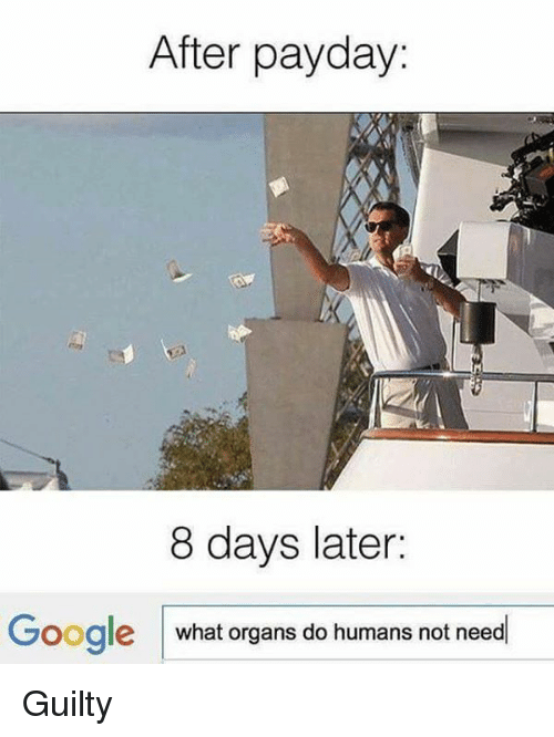 payday: After payday:  8 days later:  Google what organs do humans not need Guilty