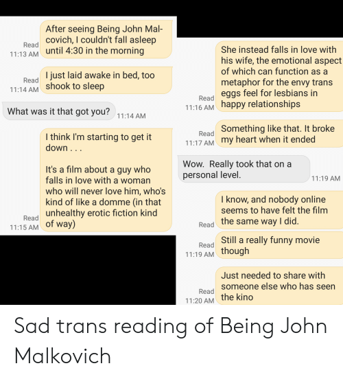 Fall, Funny, and Lesbians: After seeing Being John Mal-  Beodcovich, I couldn't fall asleep  11:13 AM until 4:30 in the morning  She instead falls in love with  his wife, the emotional aspect  of which can function as a  I just laid awake in bed, too  Read  metaphor for the envy trans  Bead eggs feel for lesbians in  11:16 AM happy relationships  11:14 AM Shook to sleep  What was it that got you?11:14 AM  Something like that. It broke  Read  I think I'm starting to get it  11:17 AM my heart when it ended  down...  Wow. Really took that on a  personal level.  It's a film about a guy who  falls in love with a woman  11:19 AM  who will never love him, who's  kind of like a domme (in that  unhealthy erotic fiction kind  I know, and nobody online  seems to have felt the film  Read  Read the same way I did.  11:15 AM of way)  Still a really funny movie  Read  11:19 AM though  Just needed to share with  someone else who has seen  Read  11:20 AM the kino Sad trans reading of Being John Malkovich