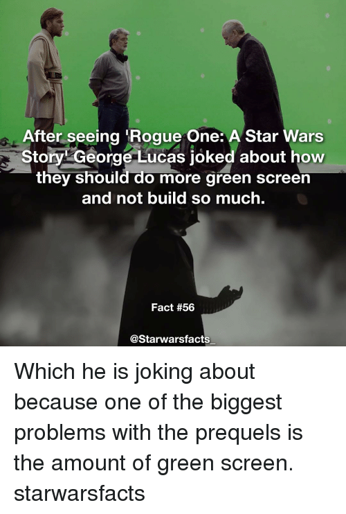 green screen: After seeing Rogue One: A Star Wars  Story George Lucas joked about how  they should do more green screen  and not build so much.  Fact #56  @Starwarsfacts Which he is joking about because one of the biggest problems with the prequels is the amount of green screen. starwarsfacts