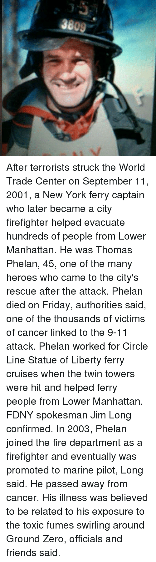 twin towers: After terrorists struck the World Trade Center on September 11, 2001, a New York ferry captain who later became a city firefighter helped evacuate hundreds of people from Lower Manhattan. He was Thomas Phelan, 45, one of the many heroes who came to the city's rescue after the attack. Phelan died on Friday, authorities said, one of the thousands of victims of cancer linked to the 9-11 attack. Phelan worked for Circle Line Statue of Liberty ferry cruises when the twin towers were hit and helped ferry people from Lower Manhattan, FDNY spokesman Jim Long confirmed. In 2003, Phelan joined the fire department as a firefighter and eventually was promoted to marine pilot, Long said. He passed away from cancer. His illness was believed to be related to his exposure to the toxic fumes swirling around Ground Zero, officials and friends said.