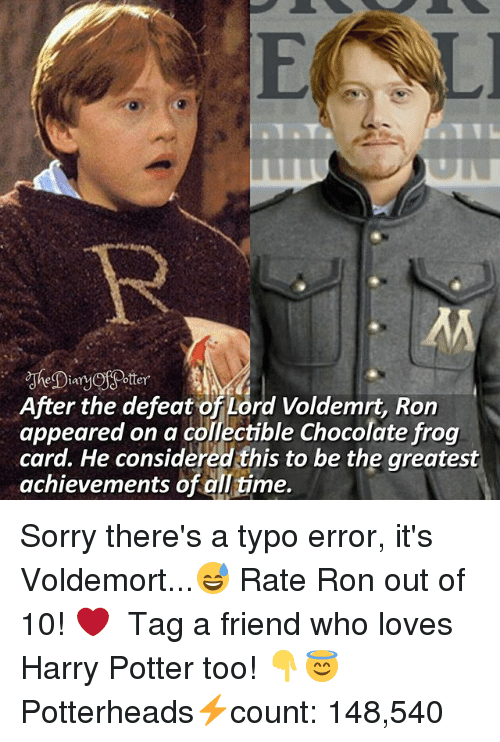 Harry Potter, Memes, and Sorry: After the defeat of Lord Voldemrt, Ron  appeared on a collectible Chocolate frog  card. He considered this to be the greatest  achievements of all time. Sorry there's a typo error, it's Voldemort...😅 Rate Ron out of 10! ❤ ♔ Tag a friend who loves Harry Potter too! 👇😇 ◇ Potterheads⚡count: 148,540