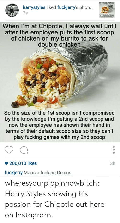 Fuckjerry: after the employee puts the first sooop  of chicken on my burnito to ask for  harrystyles liked fuckjerry's photo  7s  Se he sine of the fet sooop iant compromised  by the knowledge m geting a 2nd so0op and  their hand in   When I'm at Chipotle, I always wait until  after the employee puts the first scoop  of chicken on my burrito to ask for  double chicken  So the size of the 1st scoop isn't compromised  by the knowledge l'm getting a 2nd scoop and  now the employee has shown their hand in  terms of their default scoop size so they can't  play fucking games with my 2nd scoop  200,010 likes  fuckjerry Man's a fucking Genius.  3h wheresyourpippinnowbitch:  Harry Styles showing his passion for Chipotle out here on Instagram.