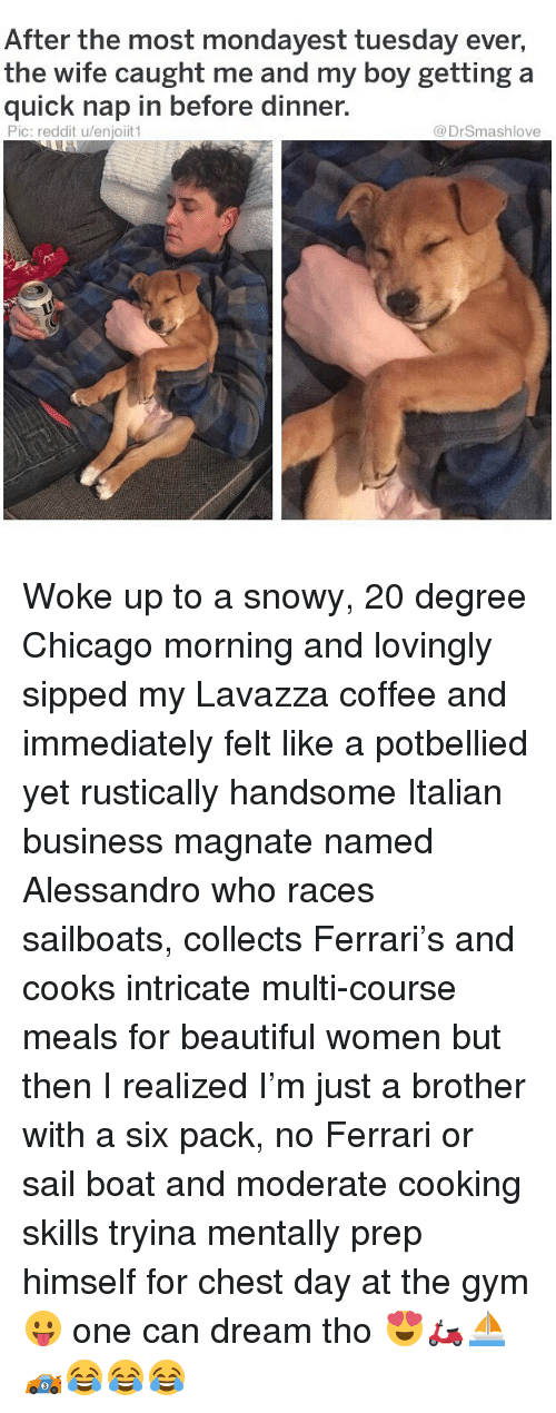 Chest Day: After the most mondayest tuesday ever,  the wife caught me and my boy getting a  quick nap in before dinner.  Pic: reddit u/enjoiit1  @DrSmashlove Woke up to a snowy, 20 degree Chicago morning and lovingly sipped my Lavazza coffee and immediately felt like a potbellied yet rustically handsome Italian business magnate named Alessandro who races sailboats, collects Ferrari's and cooks intricate multi-course meals for beautiful women but then I realized I'm just a brother with a six pack, no Ferrari or sail boat and moderate cooking skills tryina mentally prep himself for chest day at the gym 😛 one can dream tho 😍🛵⛵️🏎😂😂😂