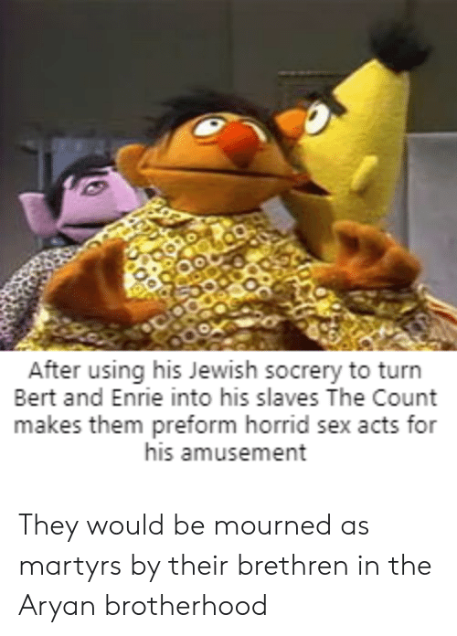 Sex, Jewish, and Bertstrips: After using his Jewish socrery to turn  Bert and Enrie into his slaves The Count  makes them preform horrid sex acts for  his amusement They would be mourned as martyrs by their brethren in the Aryan brotherhood