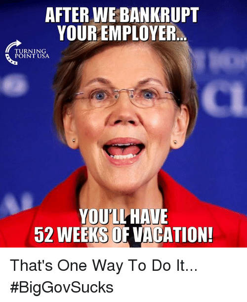 Memes, Vacation, and 🤖: AFTER WE BANKRUPT  YOUR EMPLOYER  TURNING  POINT USA  CI  YOULL HAVE  52 WEEKS OF VACATION! That's One Way To Do It... #BigGovSucks