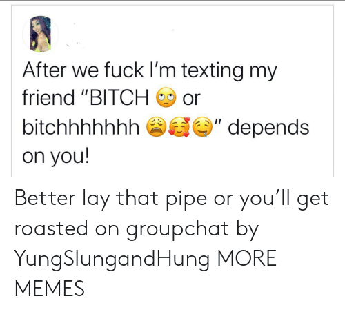 "roasted: After we fuck I'm texting my  friend ""BITCH  or  II  bitchhhhhhh  depends  on you! Better lay that pipe or you'll get roasted on groupchat by YungSlungandHung MORE MEMES"