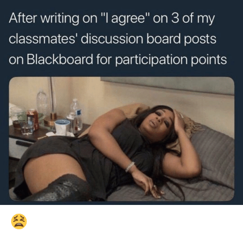 """Blackboard: After writing on """"l agree on 3 of my  classmates' discussion board posts  on Blackboard for participation points 😫"""
