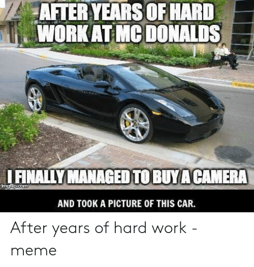 Hard Work Meme: AFTER YEARS OF HARD  WORK AT MC DONALDS  IFINALLY MANAGED TO BUYACAMERA  imgfilp.com  AND TOOK A PICTURE OF THIS CAR. After years of hard work - meme