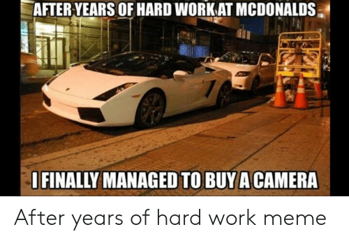 Hard Work Meme: AFTER.YEARS OF HARD WORK AT MCDONALDS  FINALLY MANAGED TO BUYA CAMERA After years of hard work meme