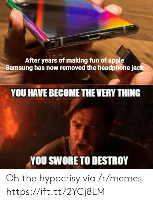 Samsung: After years of making fun of apple  Samsung has now removed the headphone jack  YOU HAVE BECOME THE VERY THING  YOU SWORE TO DESTROY Oh the hypocrisy via /r/memes https://ift.tt/2YCj8LM
