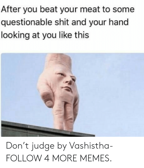 Beat Your Meat: After you beat your meat to some  questionable shit and your hand  looking at you like this Don't judge by Vashistha- FOLLOW 4 MORE MEMES.