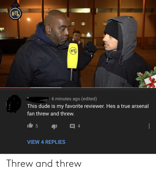 Arsenal, Dude, and True: (AFTY  (AFTY  6 minutes ago (edited)  This dude is my favorite reviewer. Hes a true arsenal  fan threw and threw.  VIEW 4 REPLIES Threw and threw