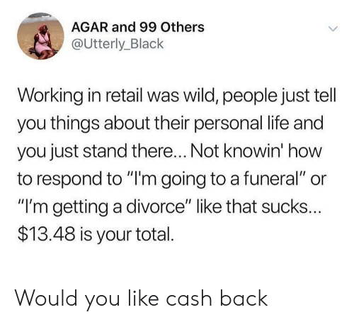 """agar: AGAR and 99 Others  @Utterly_Black  Working in retail was wild, people just tell  you things about their personal life and  you just stand there... Not knowin' how  to respond to """"'m going to a funeral"""" or  """"I'm getting a divorce"""" like that sucks...  $13.48 is your total Would you like cash back"""