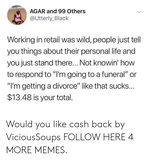 """agar: AGAR and 99 Others  @Utterly_Black  Working in retail was wild, people just tell  you things about their personal life and  you just stand there... Not knowin' how  to respond to """"'m going to a funeral"""" or  """"I'm getting a divorce"""" like that sucks...  $13.48 is your total Would you like cash back by ViciousSoups FOLLOW HERE 4 MORE MEMES."""