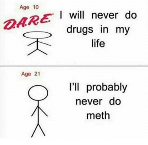 Mething: Age 10  I will never do  drugs in my  life  Age 21  I'll probably  neverdo  meth