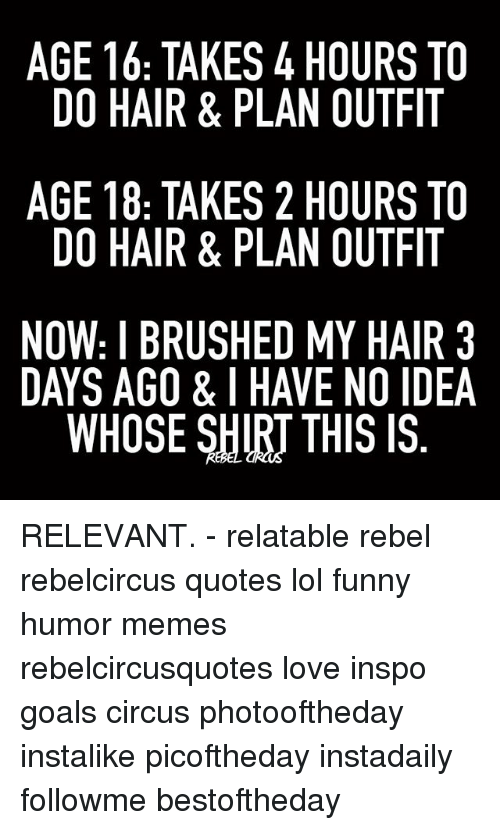 Rebelcircus: AGE 16: TAKES 4 HOURS TO  DO HAIR & PLAN OUTFIT  AGE 18: TAKES 2 HOURS TO  DO HAIR & PLAN OUTFIT  NOW: I BRUSHED MY HAIR 3  DAYS AGO & I HAVE NO IDEA  WHOSE SHIRT THIS IS  3A  TT TT R  I ID  S FI S FI Al  RT AIS  SF All  RT RT HO  00  00  00 YN IS  NH  4A 2A DATs  SL  L EHR  &K& SIl  K& U  US &  R TA R ROE  AR R0E  TA  RTI  TH 8  8: A B S  1H -AO  EO EO W YS  GD GD。AY  ND RELEVANT. - relatable rebel rebelcircus quotes lol funny humor memes rebelcircusquotes love inspo goals circus photooftheday instalike picoftheday instadaily followme bestoftheday