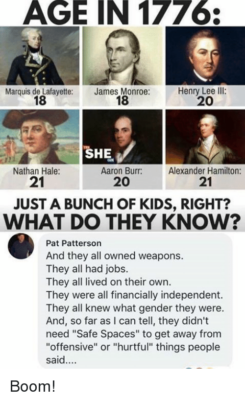 """Memes, Aaron Burr, and Jobs: AGE IN 1776  Marquis de Lafayette:  18  James Monroe:  18  Henry Lee llI:  20  SHE  Nathan Hale:  21  Aaron Burr:  20  Alexander Hamilton:  21  JUST A BUNCH OF KIDS, RIGHT?  WHAT DO THEY KNOW?  Pat Patterson  And they all owned weapons.  They all had jobs.  They all lived on their own.  They were all financially independent.  They all knew what gender they were.  And, so far as I can tell, they didn't  need """"Safe Spaces"""" to get away from  """"offensive"""" or """"hurtful"""" things people  said. Boom!"""
